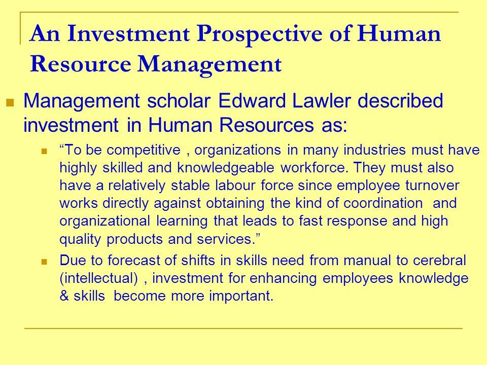 An Investment Prospective of Human Resource Management Management scholar Edward Lawler described investment in Human Resources as: To be competitive,