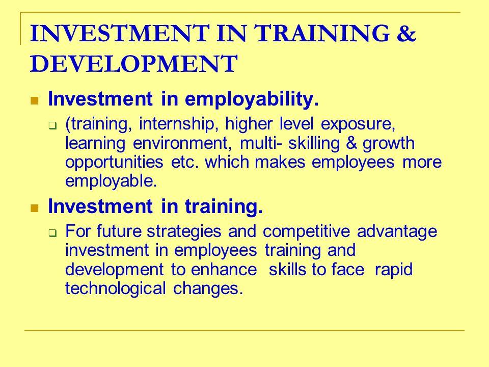 INVESTMENT IN TRAINING & DEVELOPMENT Investment in employability. (training, internship, higher level exposure, learning environment, multi- skilling