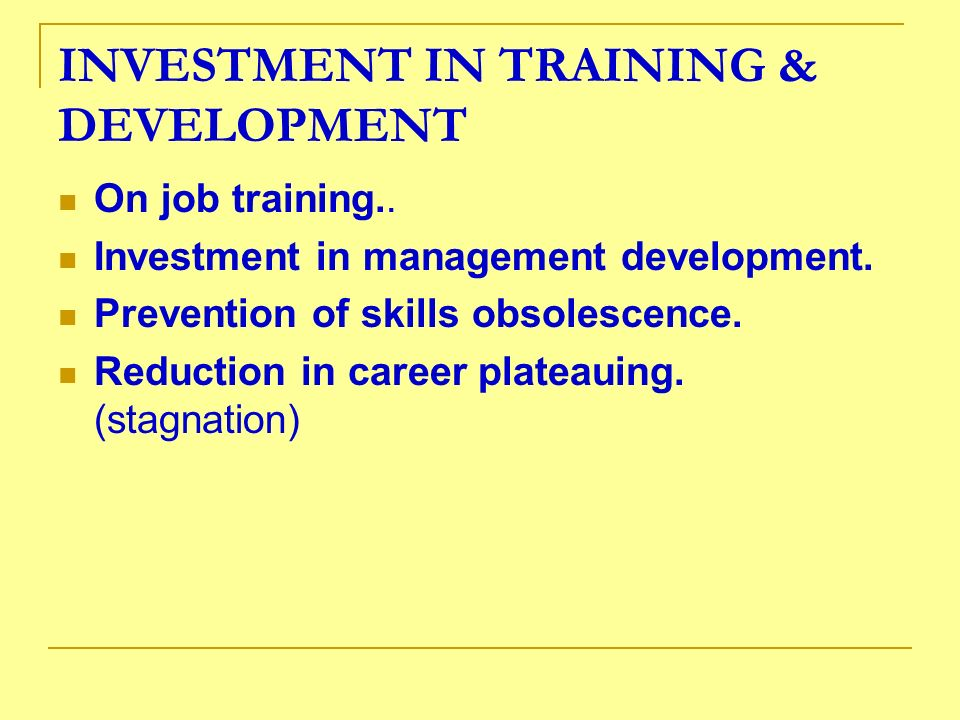 INVESTMENT IN TRAINING & DEVELOPMENT On job training.. Investment in management development. Prevention of skills obsolescence. Reduction in career pl