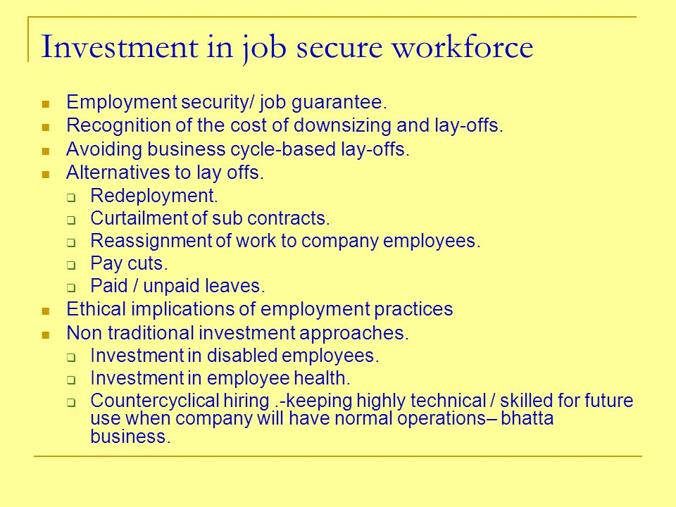 Investment in job secure workforce Employment security/ job guarantee. Recognition of the cost of downsizing and lay-offs. Avoiding business cycle-bas