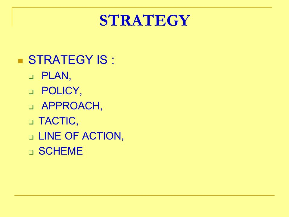 STRATEGY STRATEGY IS : PLAN, POLICY, APPROACH, TACTIC, LINE OF ACTION, SCHEME