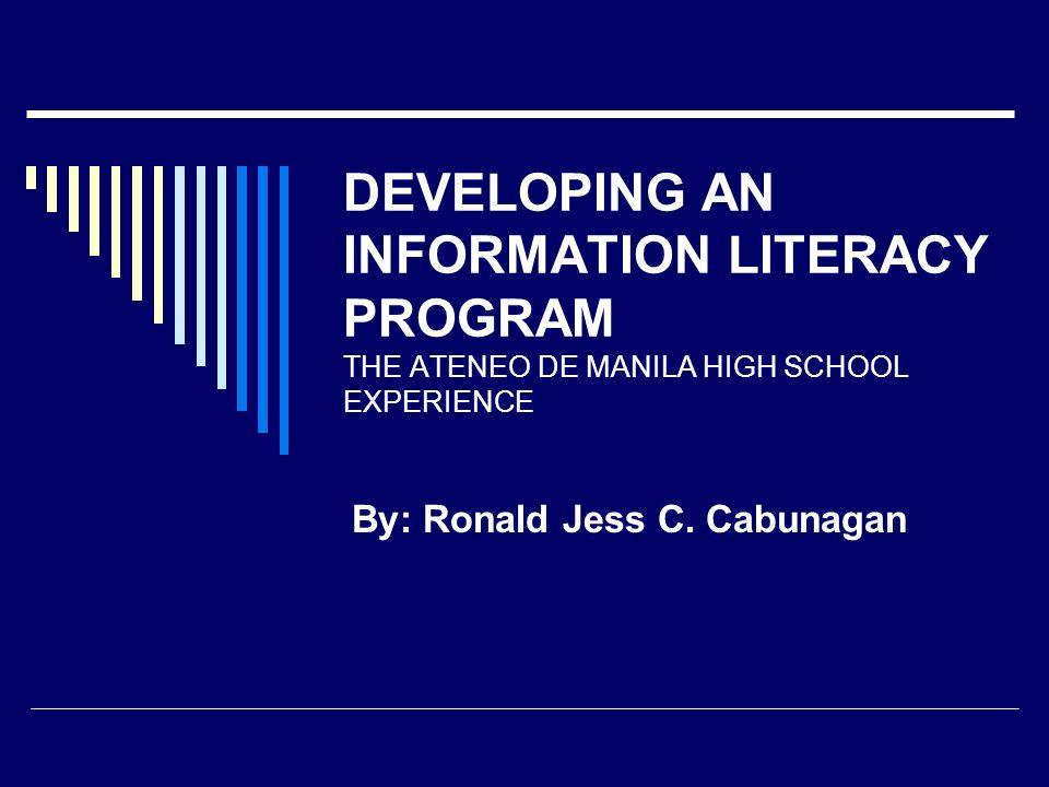 DEVELOPING AN INFORMATION LITERACY PROGRAM THE ATENEO DE MANILA HIGH SCHOOL EXPERIENCE By: Ronald Jess C. Cabunagan
