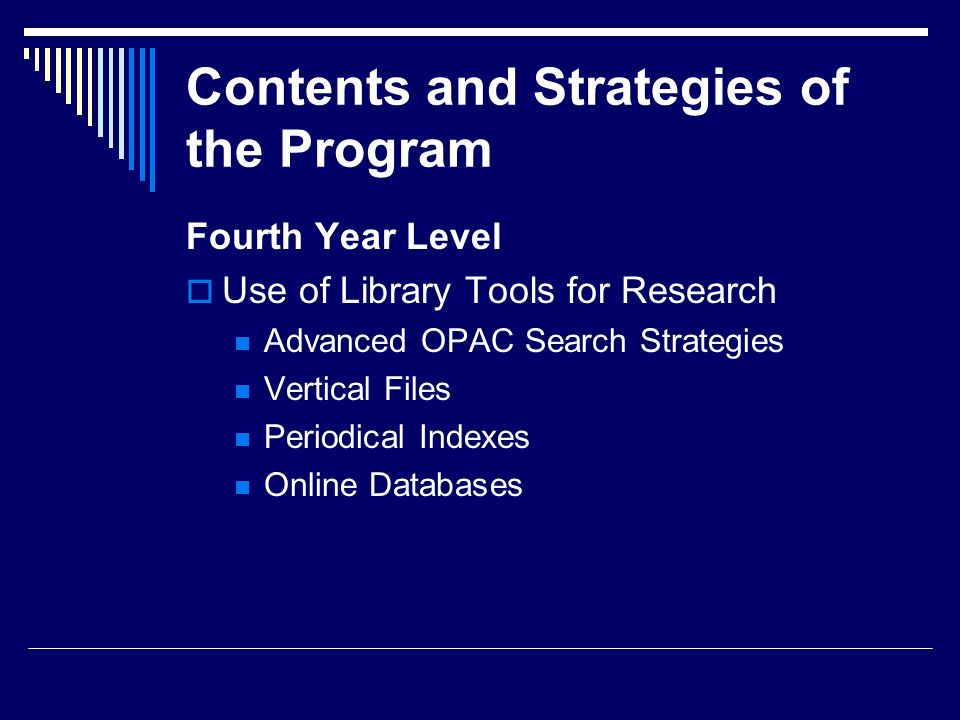 Contents and Strategies of the Program Fourth Year Level Use of Library Tools for Research Advanced OPAC Search Strategies Vertical Files Periodical I