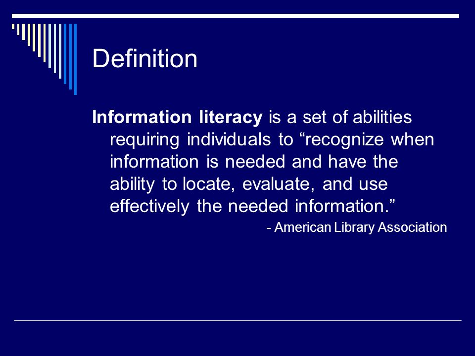 Definition Information literacy is a set of abilities requiring individuals to recognize when information is needed and have the ability to locate, ev
