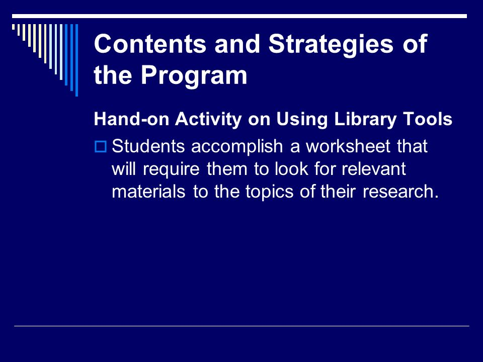 Contents and Strategies of the Program Hand-on Activity on Using Library Tools Students accomplish a worksheet that will require them to look for rele