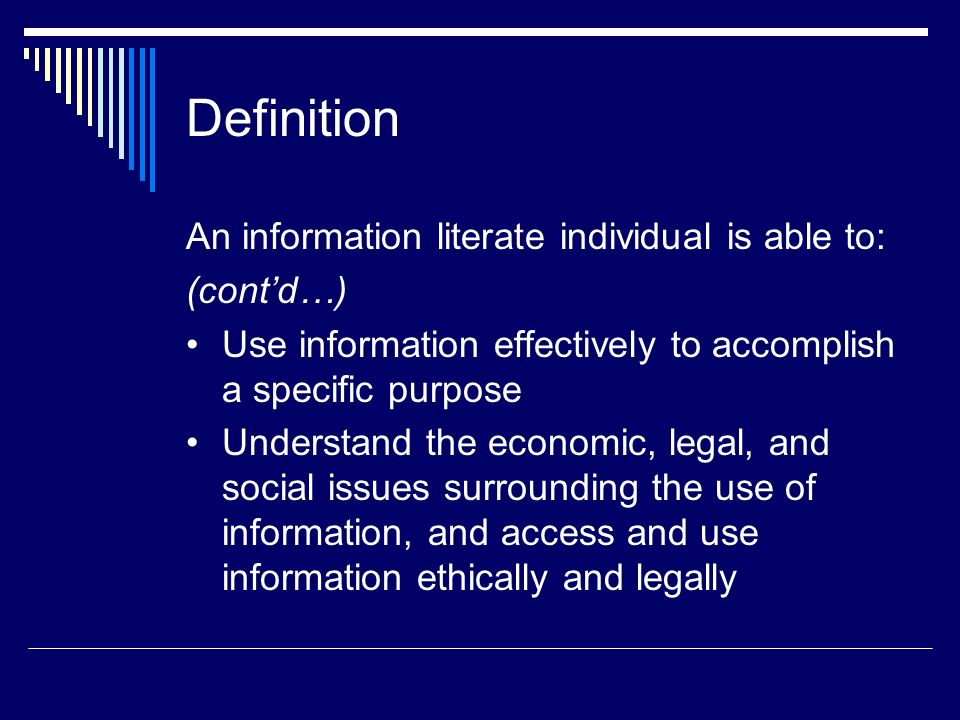 Definition An information literate individual is able to: (contd…) Use information effectively to accomplish a specific purpose Understand the economi