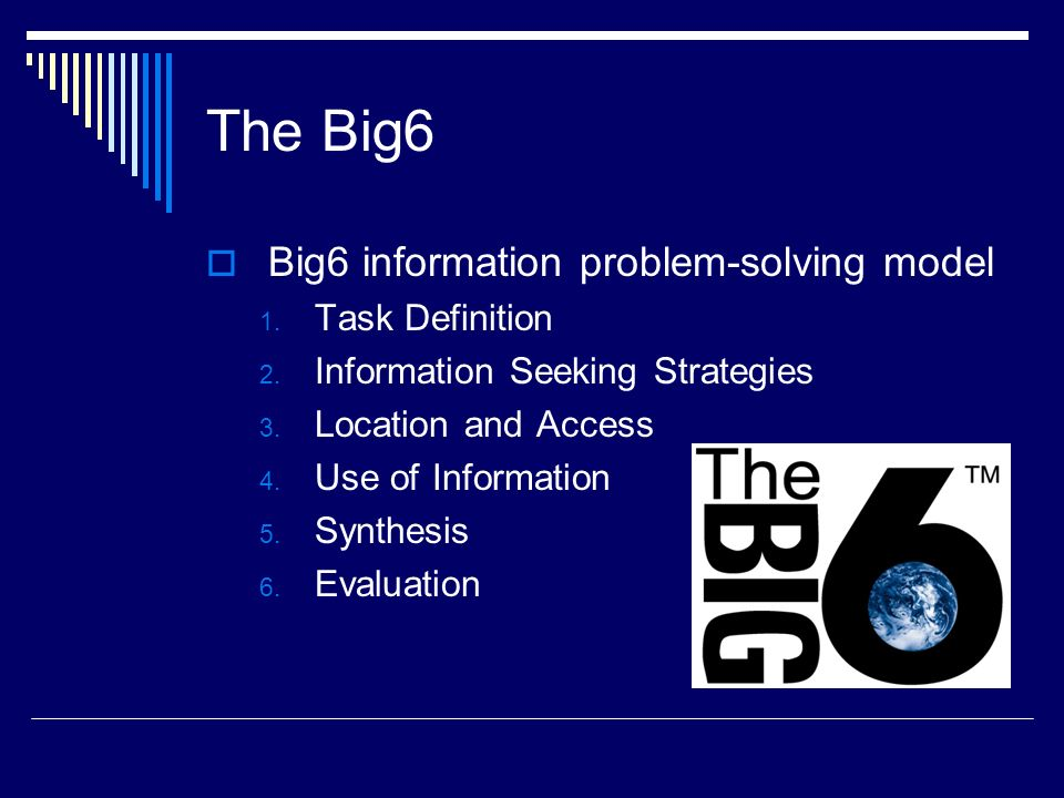 The Big6 Big6 information problem-solving model 1. Task Definition 2. Information Seeking Strategies 3. Location and Access 4. Use of Information 5. S