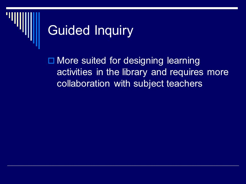 Guided Inquiry More suited for designing learning activities in the library and requires more collaboration with subject teachers