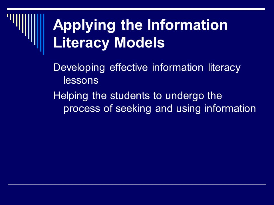 Applying the Information Literacy Models Developing effective information literacy lessons Helping the students to undergo the process of seeking and