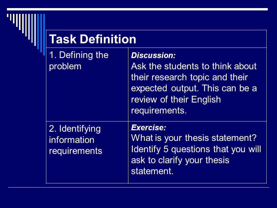 Task Definition 1. Defining the problem Discussion: Ask the students to think about their research topic and their expected output. This can be a revi