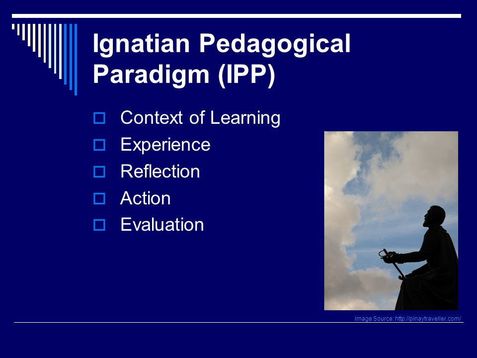 Ignatian Pedagogical Paradigm (IPP) Context of Learning Experience Reflection Action Evaluation Image Source: http://pinaytraveller.com/