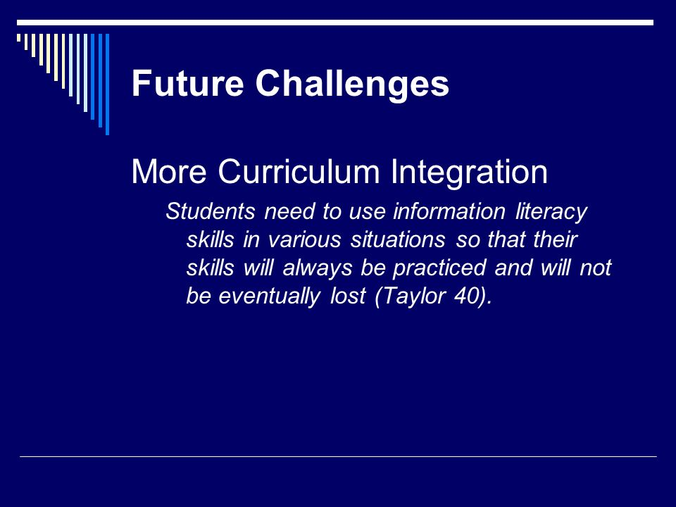 Future Challenges More Curriculum Integration Students need to use information literacy skills in various situations so that their skills will always