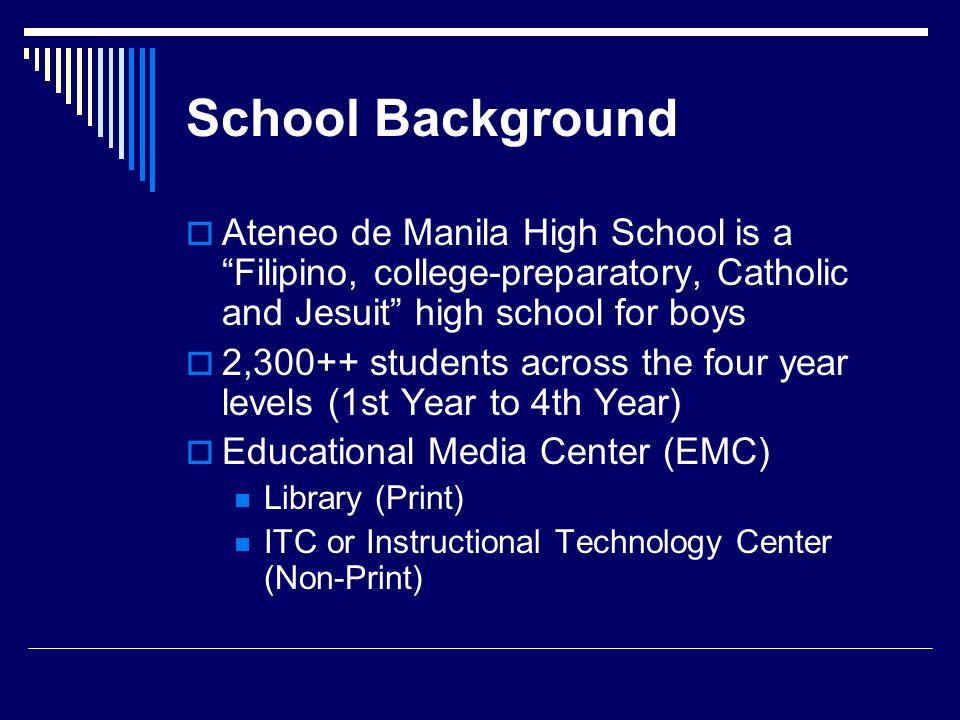 School Background Ateneo de Manila High School is a Filipino, college-preparatory, Catholic and Jesuit high school for boys 2,300++ students across th