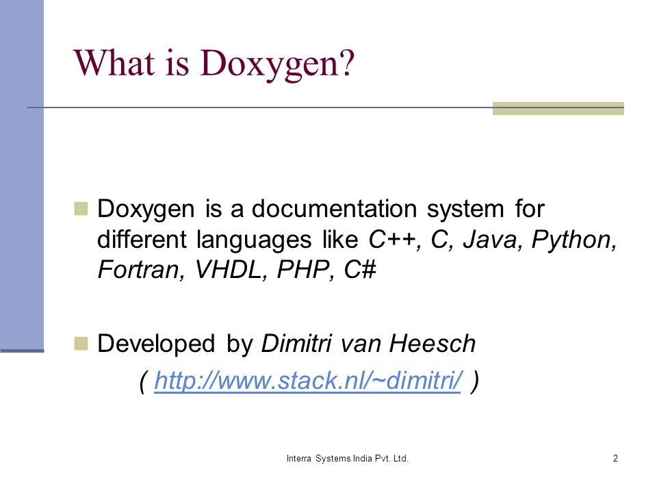 2 What is Doxygen? Doxygen is a documentation system for different languages like C++, C, Java, Python, Fortran, VHDL, PHP, C# Developed by Dimitri va