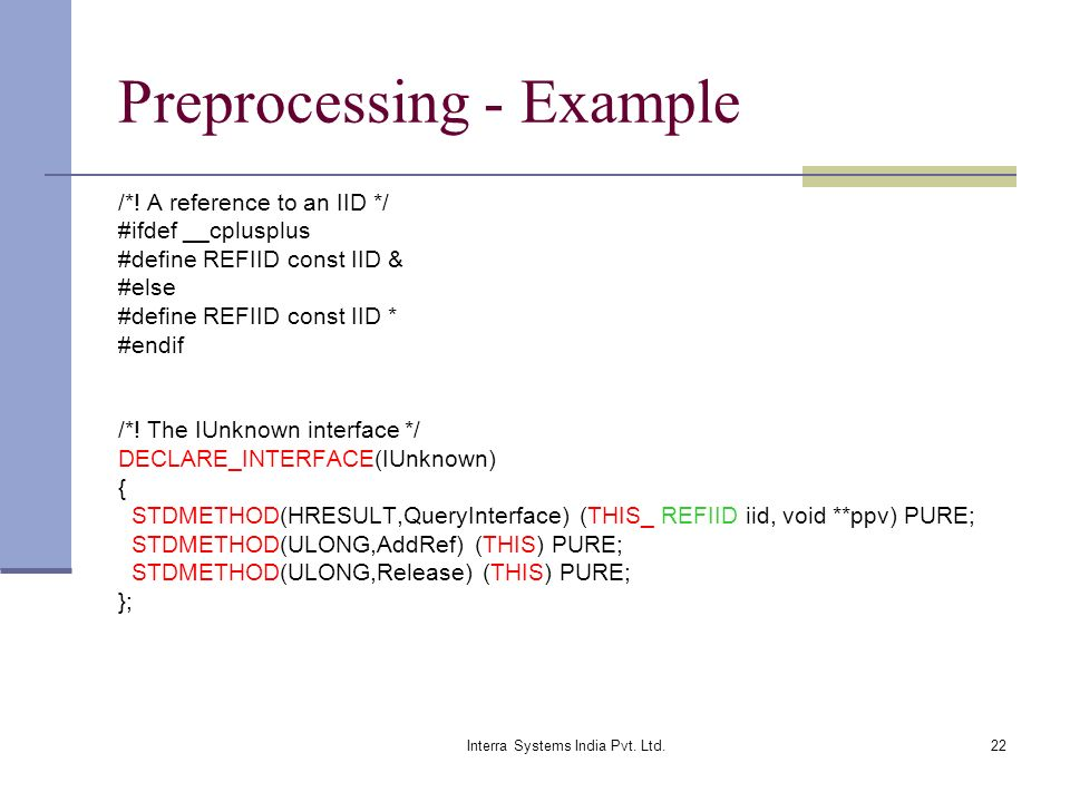 Interra Systems India Pvt. Ltd.22 Preprocessing - Example /*! A reference to an IID */ #ifdef __cplusplus #define REFIID const IID & #else #define REF