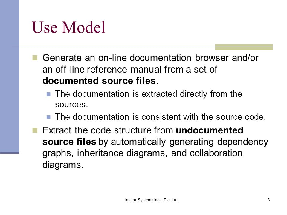 Interra Systems India Pvt. Ltd.3 Use Model Generate an on-line documentation browser and/or an off-line reference manual from a set of documented sour