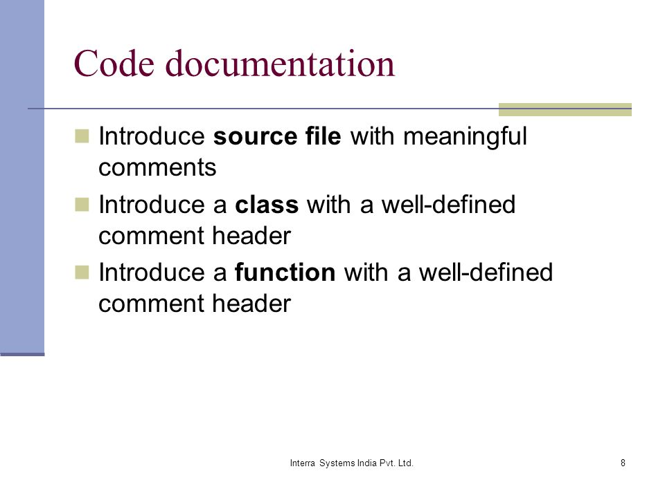 Interra Systems India Pvt. Ltd.8 Code documentation Introduce source file with meaningful comments Introduce a class with a well-defined comment heade