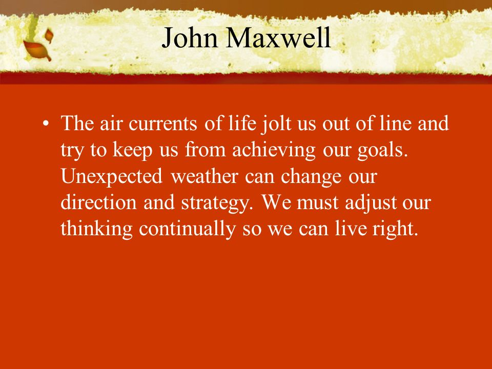 John Maxwell The air currents of life jolt us out of line and try to keep us from achieving our goals.