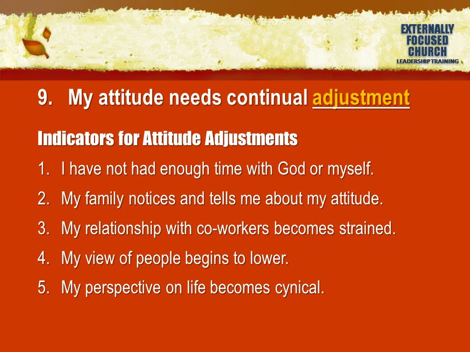 9. My attitude needs continual adjustment Indicators for Attitude Adjustments 1.I have not had enough time with God or myself. 2.My family notices and