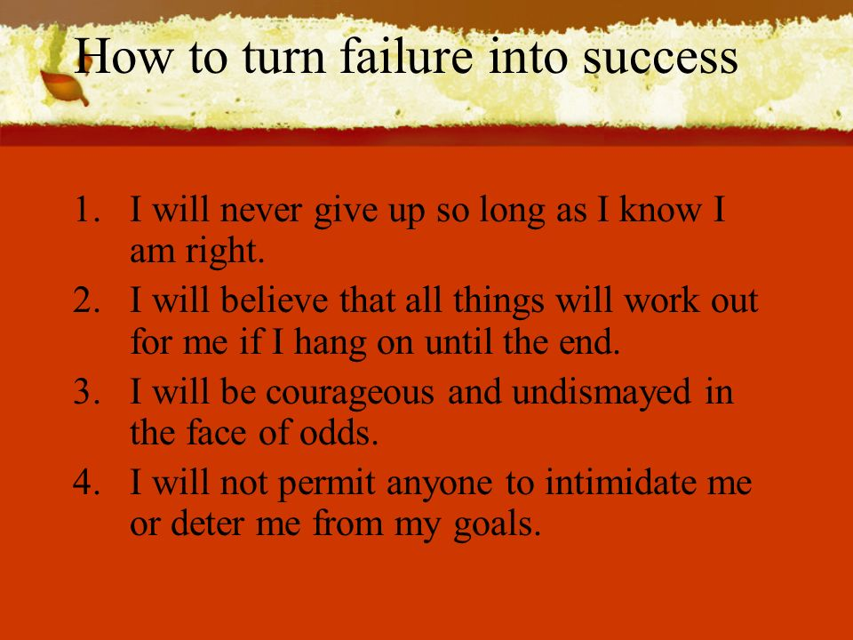 How to turn failure into success 1.I will never give up so long as I know I am right.