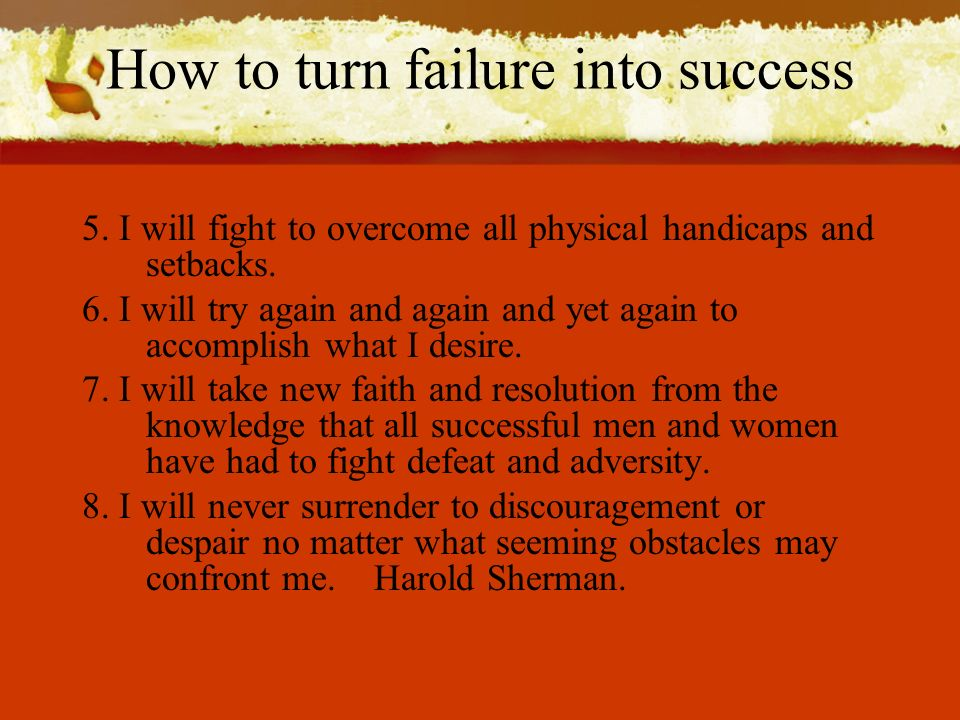 How to turn failure into success 5. I will fight to overcome all physical handicaps and setbacks.