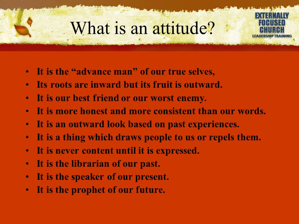 What is an attitude? It is the advance man of our true selves, Its roots are inward but its fruit is outward. It is our best friend or our worst enemy