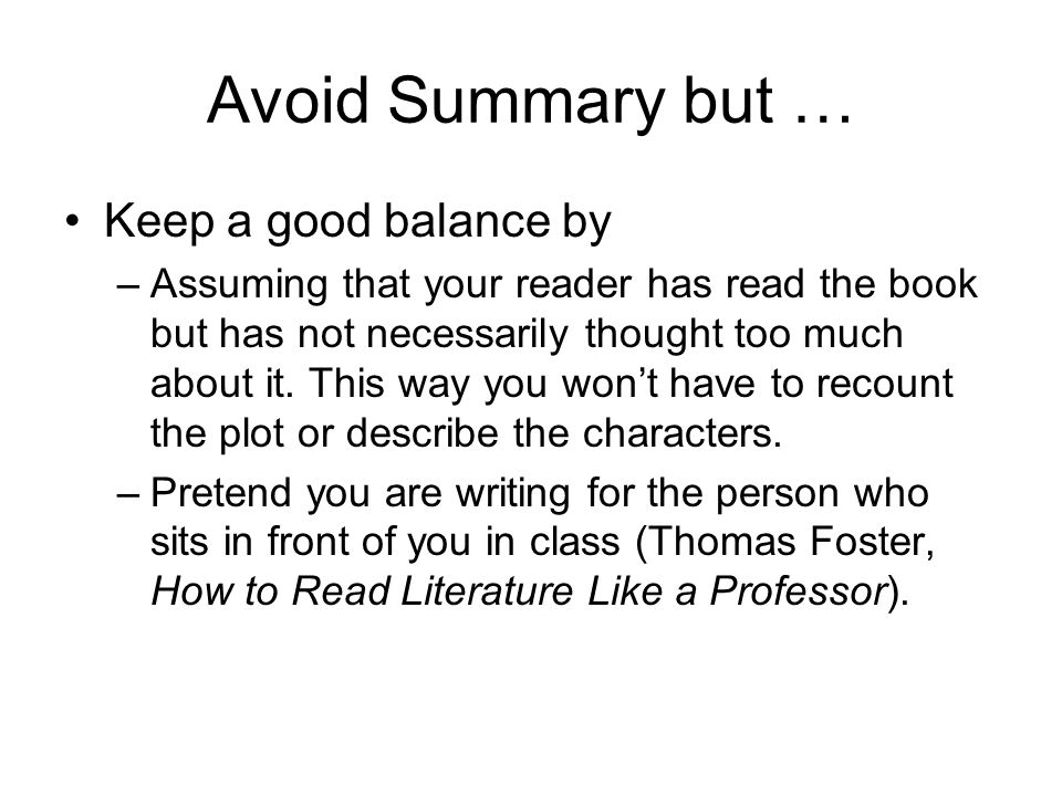 Avoid Summary but … Keep a good balance by –Assuming that your reader has read the book but has not necessarily thought too much about it. This way yo