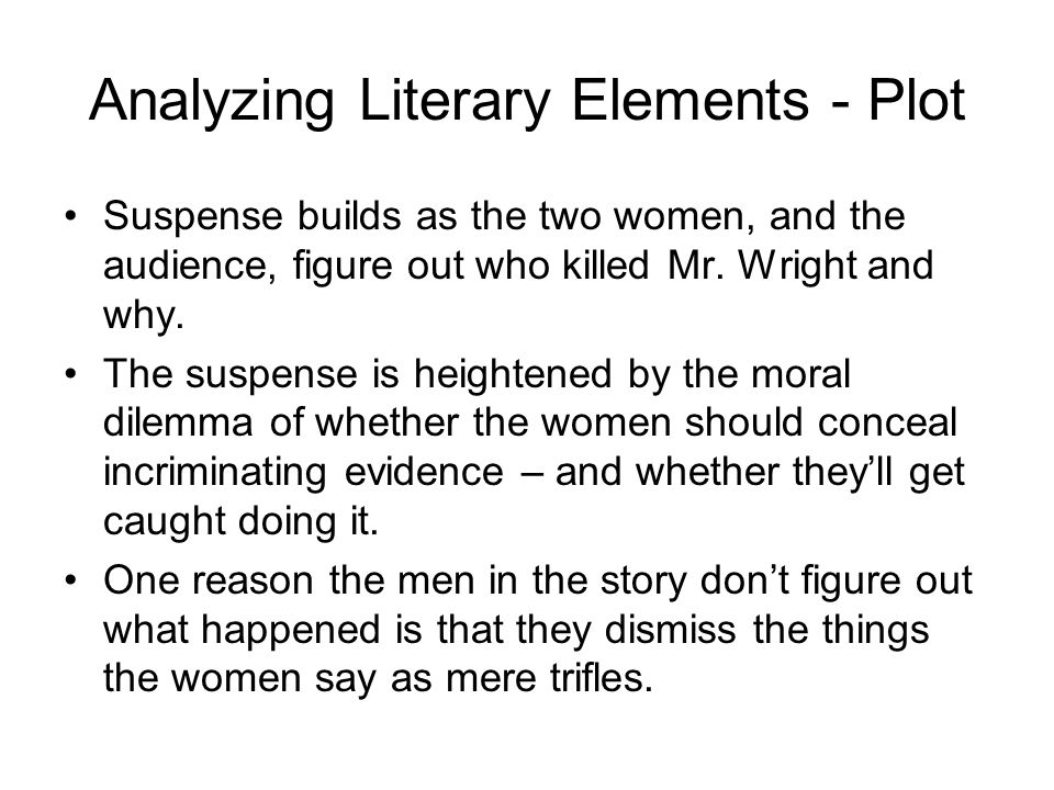 Analyzing Literary Elements - Plot Suspense builds as the two women, and the audience, figure out who killed Mr. Wright and why. The suspense is heigh