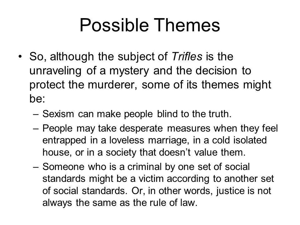 Possible Themes So, although the subject of Trifles is the unraveling of a mystery and the decision to protect the murderer, some of its themes might