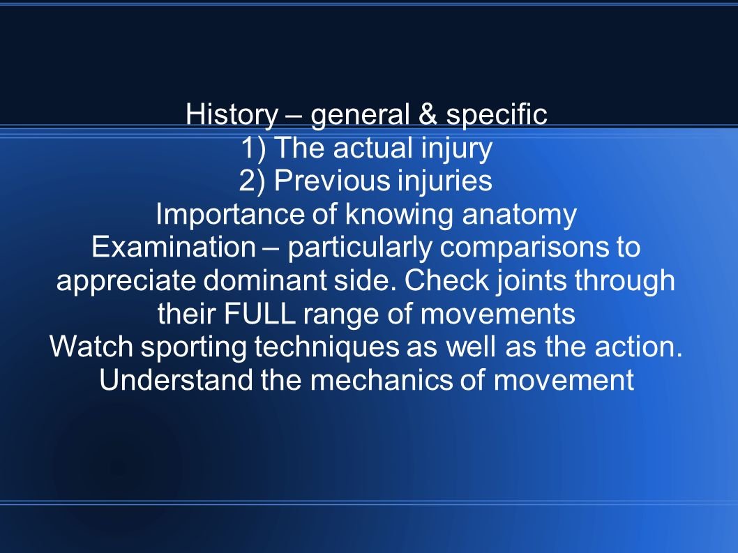 History – general & specific 1) The actual injury 2) Previous injuries Importance of knowing anatomy Examination – particularly comparisons to appreciate dominant side.