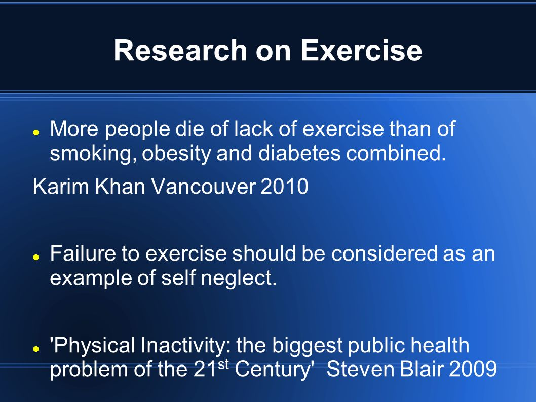 Research on Exercise More people die of lack of exercise than of smoking, obesity and diabetes combined.