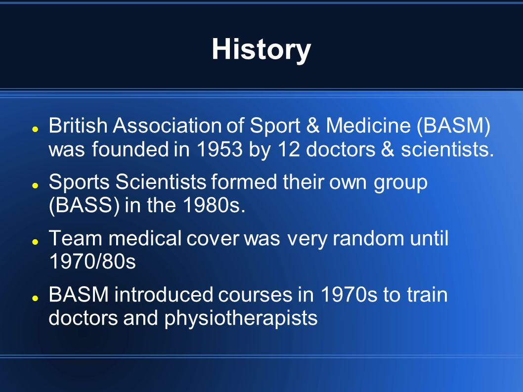 History British Association of Sport & Medicine (BASM) was founded in 1953 by 12 doctors & scientists. Sports Scientists formed their own group (BASS)