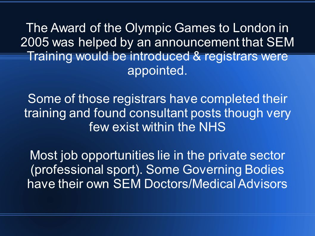 The Award of the Olympic Games to London in 2005 was helped by an announcement that SEM Training would be introduced & registrars were appointed. Some
