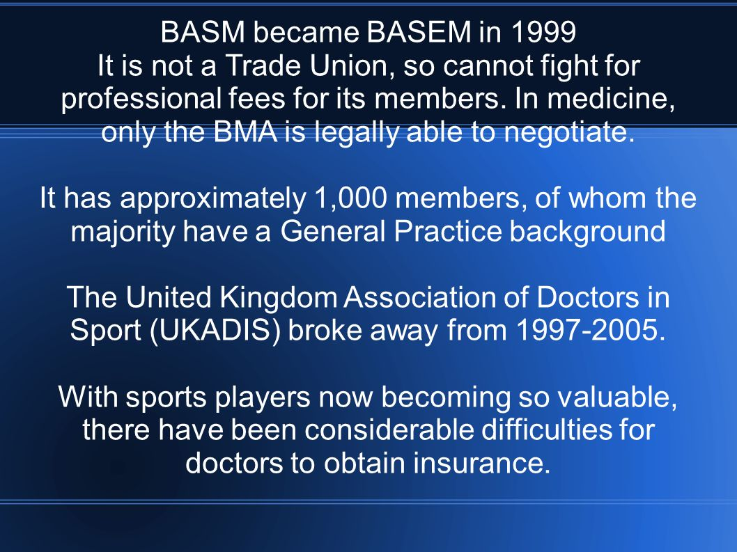 BASM became BASEM in 1999 It is not a Trade Union, so cannot fight for professional fees for its members. In medicine, only the BMA is legally able to