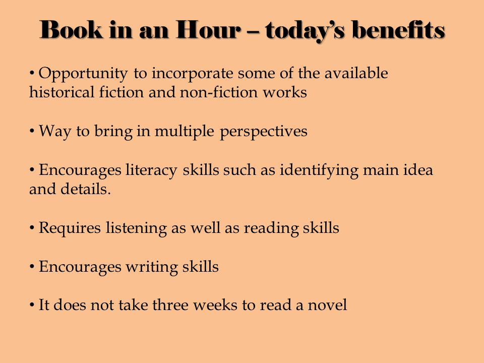 Book in an Hour – todays benefits Opportunity to incorporate some of the available historical fiction and non-fiction works Way to bring in multiple perspectives Encourages literacy skills such as identifying main idea and details.