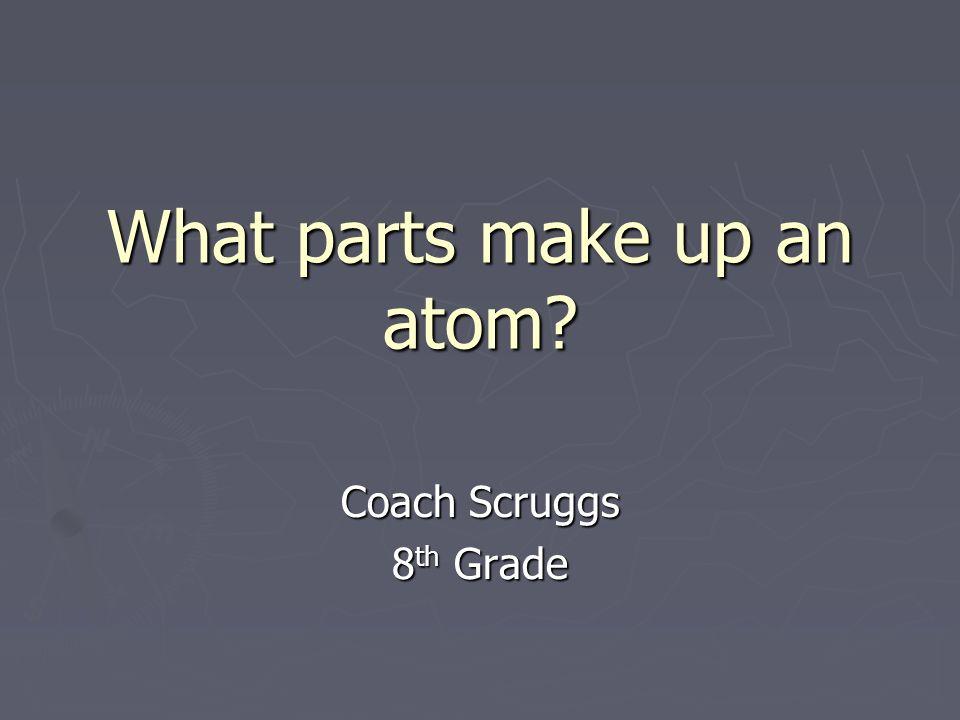 What parts make up an atom? Coach Scruggs 8 th Grade