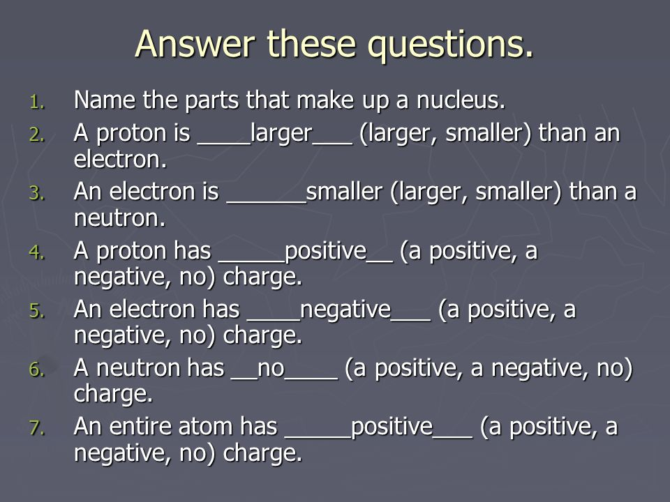 Answer these questions. 1. Name the parts that make up a nucleus.