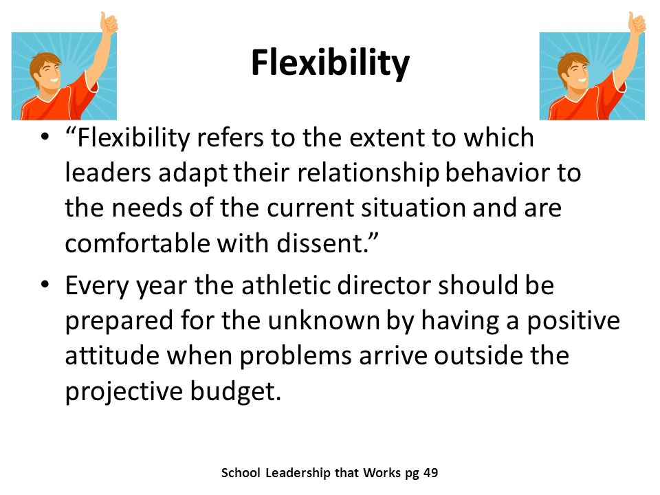 Flexibility Flexibility refers to the extent to which leaders adapt their relationship behavior to the needs of the current situation and are comfortable with dissent.