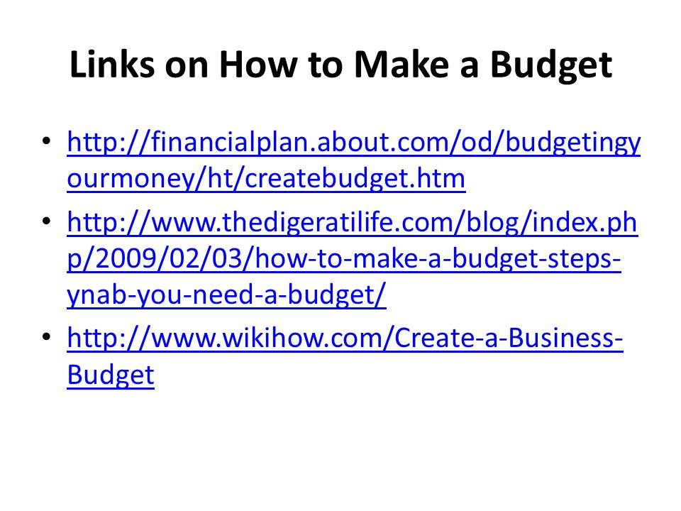 Links on How to Make a Budget http://financialplan.about.com/od/budgetingy ourmoney/ht/createbudget.htm http://financialplan.about.com/od/budgetingy ourmoney/ht/createbudget.htm http://www.thedigeratilife.com/blog/index.ph p/2009/02/03/how-to-make-a-budget-steps- ynab-you-need-a-budget/ http://www.thedigeratilife.com/blog/index.ph p/2009/02/03/how-to-make-a-budget-steps- ynab-you-need-a-budget/ http://www.wikihow.com/Create-a-Business- Budget http://www.wikihow.com/Create-a-Business- Budget