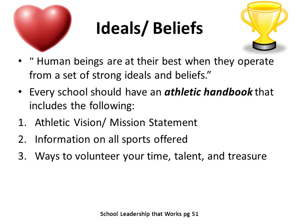 Ideals/ Beliefs Human beings are at their best when they operate from a set of strong ideals and beliefs. Every school should have an athletic handboo