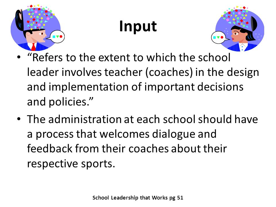 Input Refers to the extent to which the school leader involves teacher (coaches) in the design and implementation of important decisions and policies.