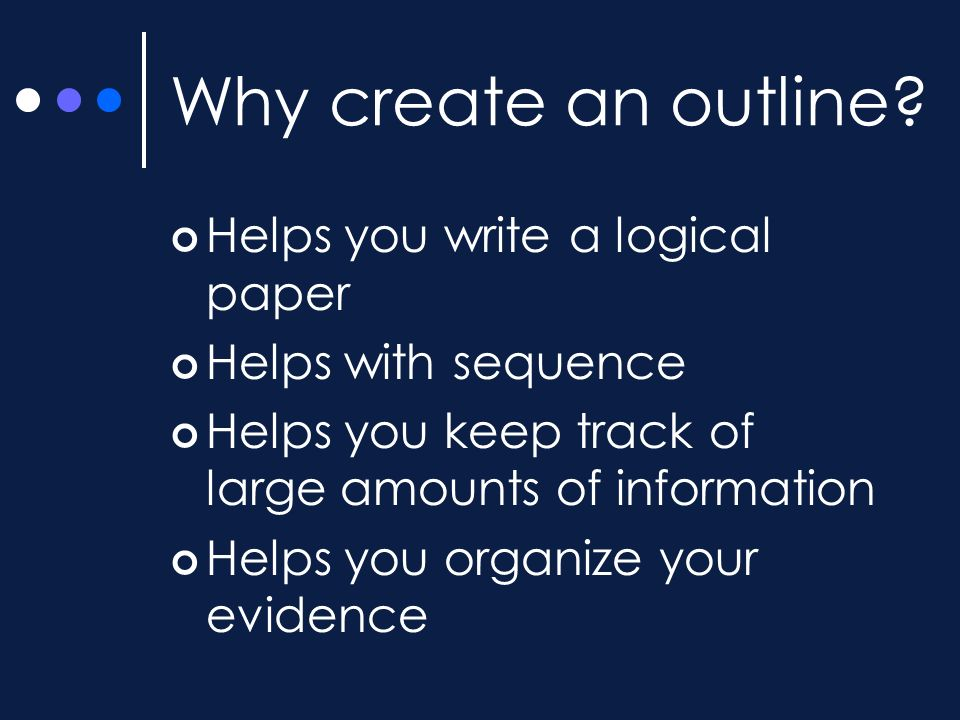 Why create an outline? Helps you write a logical paper Helps with sequence Helps you keep track of large amounts of information Helps you organize you