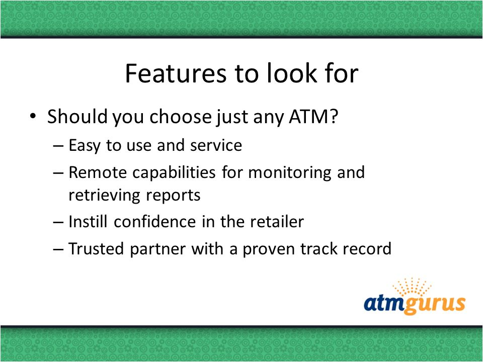 Features to look for Should you choose just any ATM? – Easy to use and service – Remote capabilities for monitoring and retrieving reports – Instill c