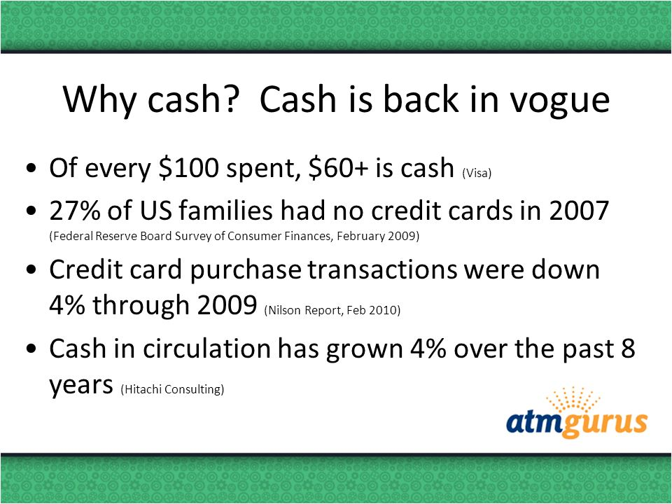 Why cash? Cash is back in vogue Of every $100 spent, $60+ is cash (Visa) 27% of US families had no credit cards in 2007 (Federal Reserve Board Survey