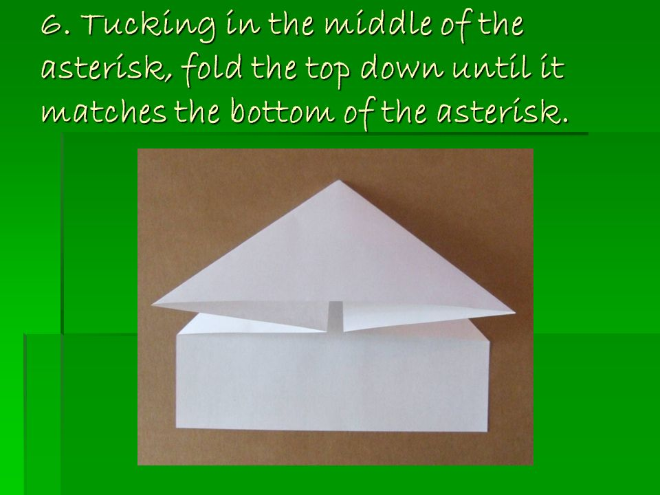 6. Tucking in the middle of the asterisk, fold the top down until it matches the bottom of the asterisk.