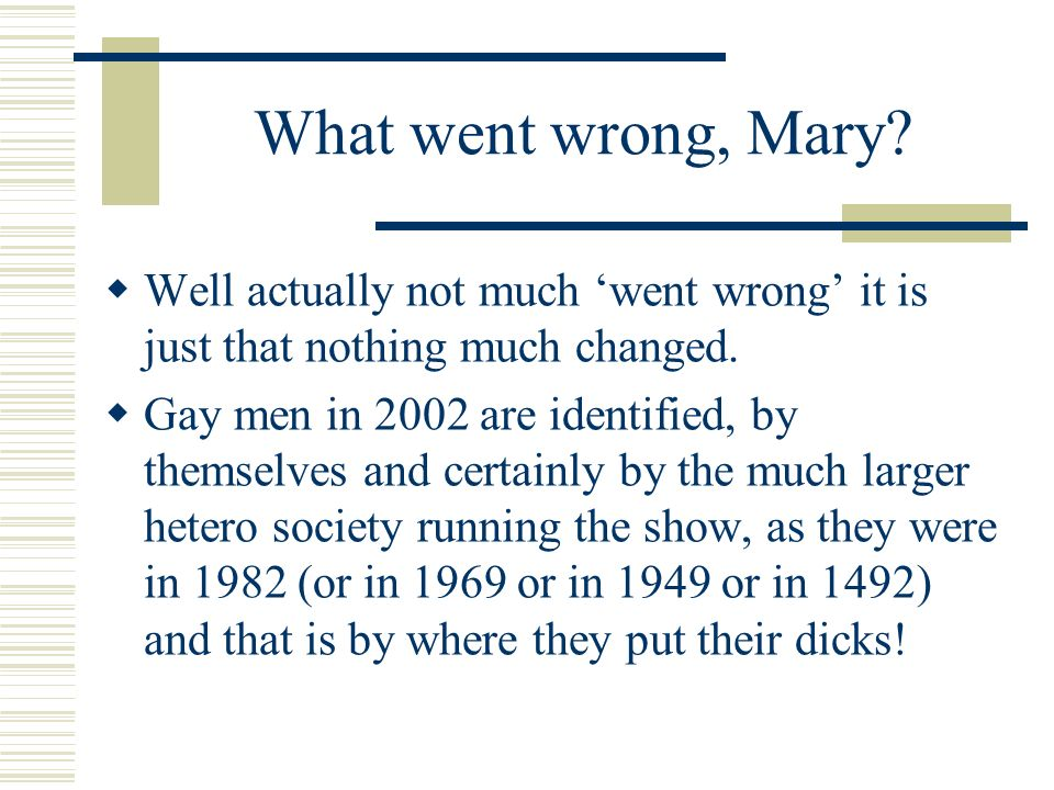 What went wrong, Mary? Well actually not much went wrong it is just that nothing much changed. Gay men in 2002 are identified, by themselves and certa