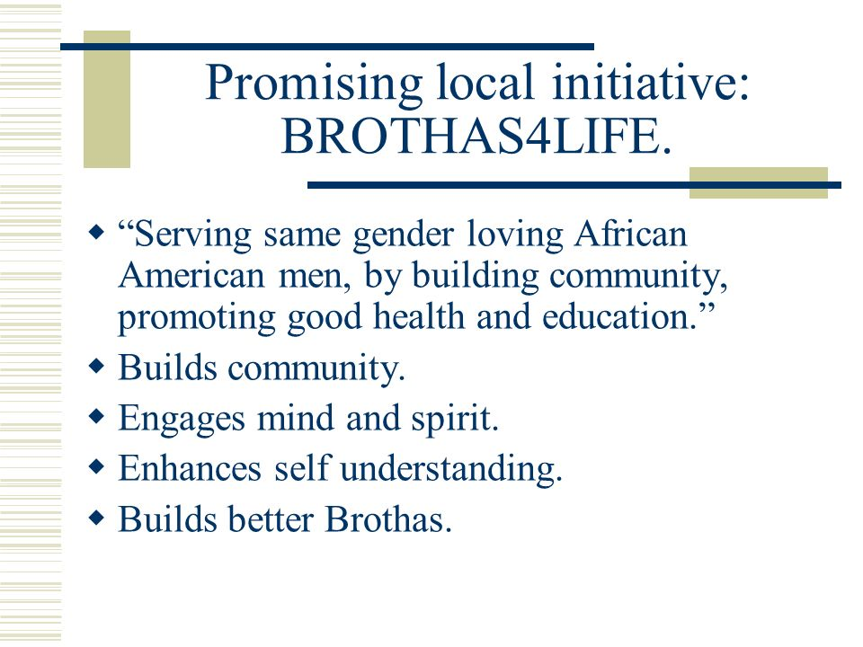 Promising local initiative: BROTHAS4LIFE. Serving same gender loving African American men, by building community, promoting good health and education.