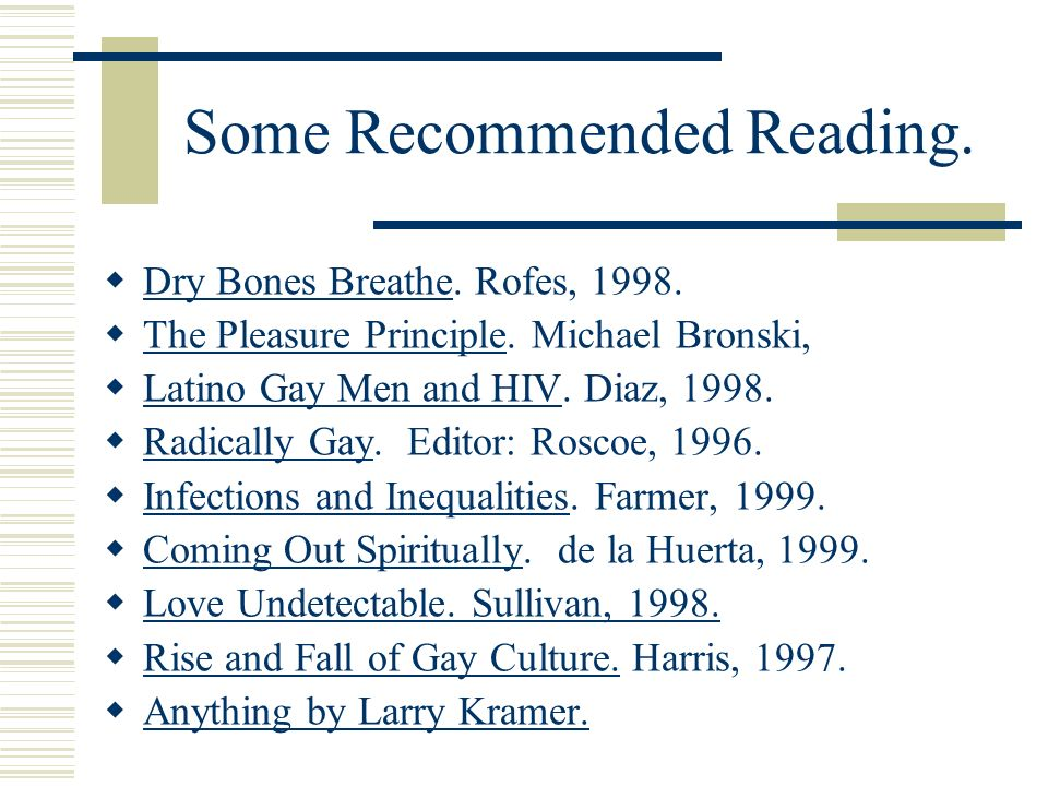 Some Recommended Reading. Dry Bones Breathe. Rofes, 1998. The Pleasure Principle. Michael Bronski, Latino Gay Men and HIV. Diaz, 1998. Radically Gay.