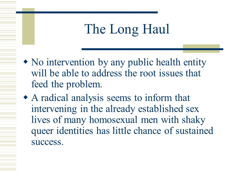 The Long Haul No intervention by any public health entity will be able to address the root issues that feed the problem. A radical analysis seems to i