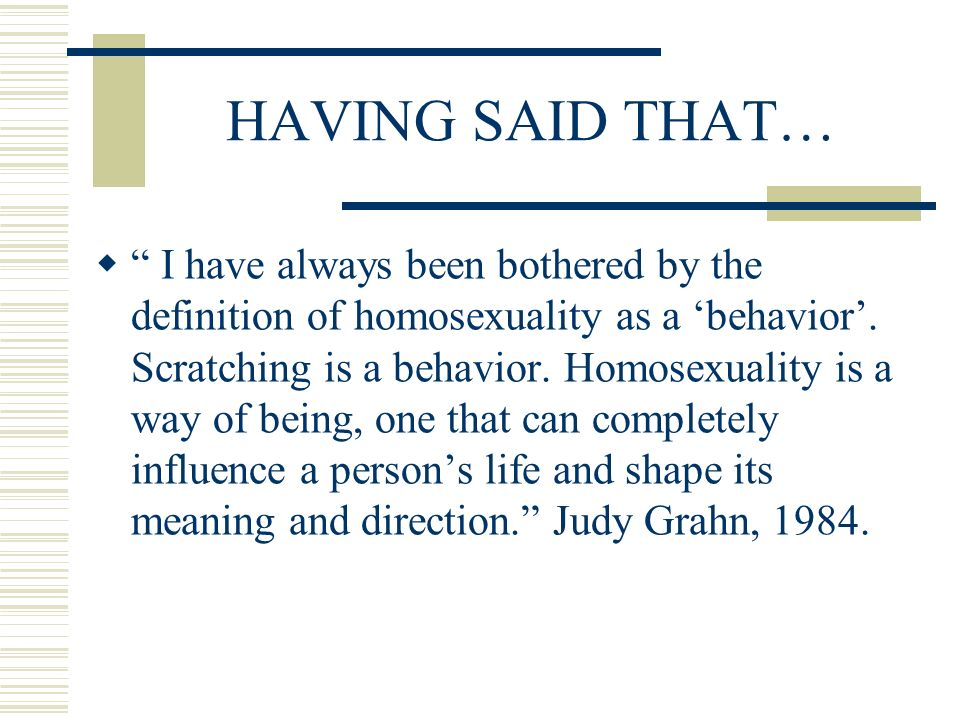 HAVING SAID THAT… I have always been bothered by the definition of homosexuality as a behavior. Scratching is a behavior. Homosexuality is a way of be
